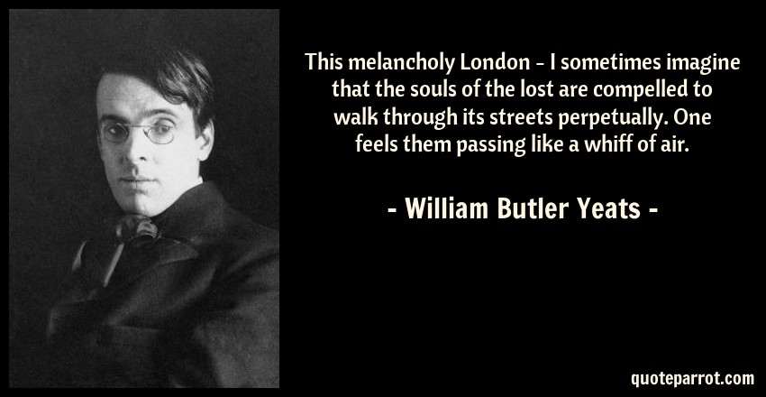 William Butler Yeats Quote: This melancholy London - I sometimes imagine that the souls of the lost are compelled to walk through its streets perpetually. One feels them passing like a whiff of air.