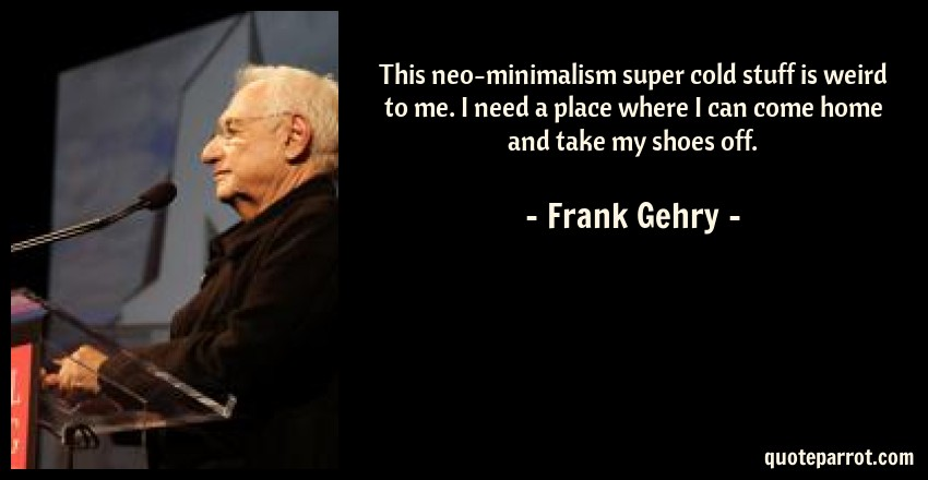 Frank Gehry Quote: This neo-minimalism super cold stuff is weird to me. I need a place where I can come home and take my shoes off.