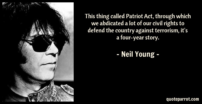 Neil Young Quote: This thing called Patriot Act, through which we abdicated a lot of our civil rights to defend the country against terrorism, it's a four-year story.