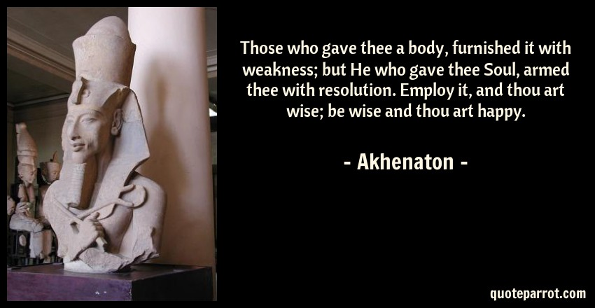 Akhenaton Quote: Those who gave thee a body, furnished it with weakness; but He who gave thee Soul, armed thee with resolution. Employ it, and thou art wise; be wise and thou art happy.