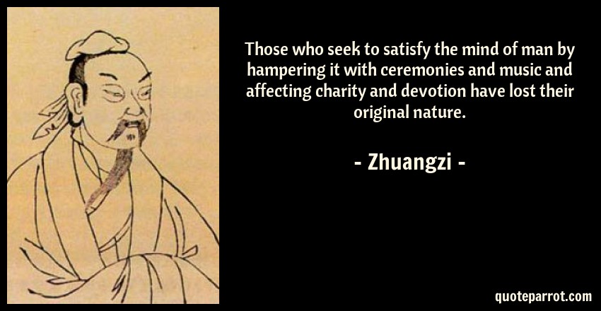 Zhuangzi Quote: Those who seek to satisfy the mind of man by hampering it with ceremonies and music and affecting charity and devotion have lost their original nature.