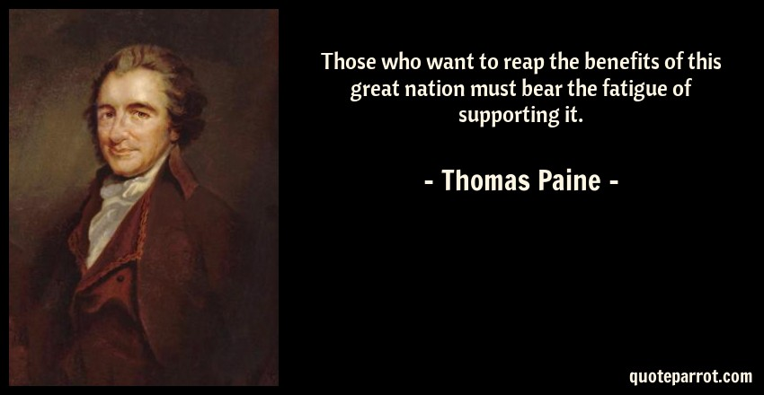 Thomas Paine Quote: Those who want to reap the benefits of this great nation must bear the fatigue of supporting it.