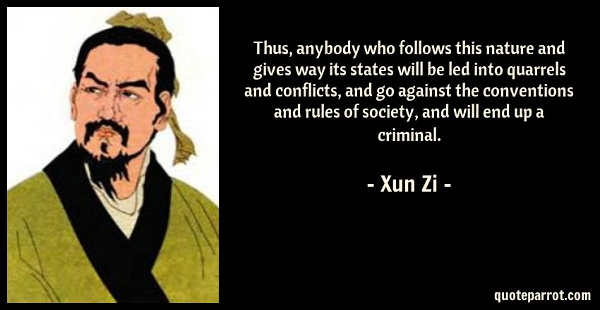 Xun Zi Quote: Thus, anybody who follows this nature and gives way its states will be led into quarrels and conflicts, and go against the conventions and rules of society, and will end up a criminal.