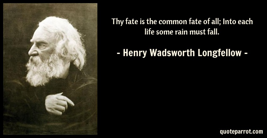 Henry Wadsworth Longfellow Quote: Thy fate is the common fate of all; Into each life some rain must fall.