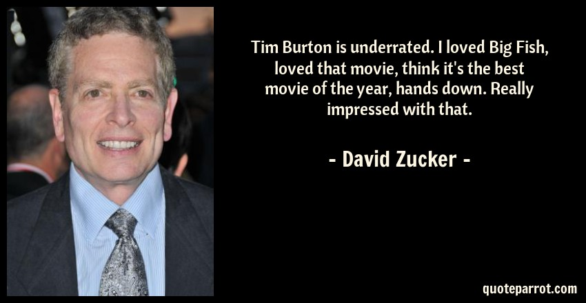 David Zucker Quote: Tim Burton is underrated. I loved Big Fish, loved that movie, think it's the best movie of the year, hands down. Really impressed with that.