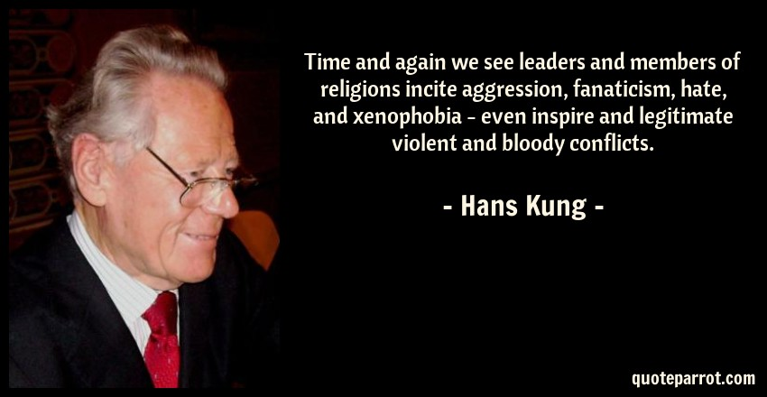Hans Kung Quote: Time and again we see leaders and members of religions incite aggression, fanaticism, hate, and xenophobia - even inspire and legitimate violent and bloody conflicts.
