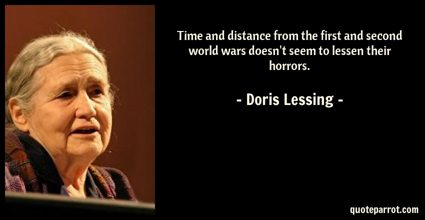 Doris Lessing Quote: Time and distance from the first and second world wars doesn't seem to lessen their horrors.