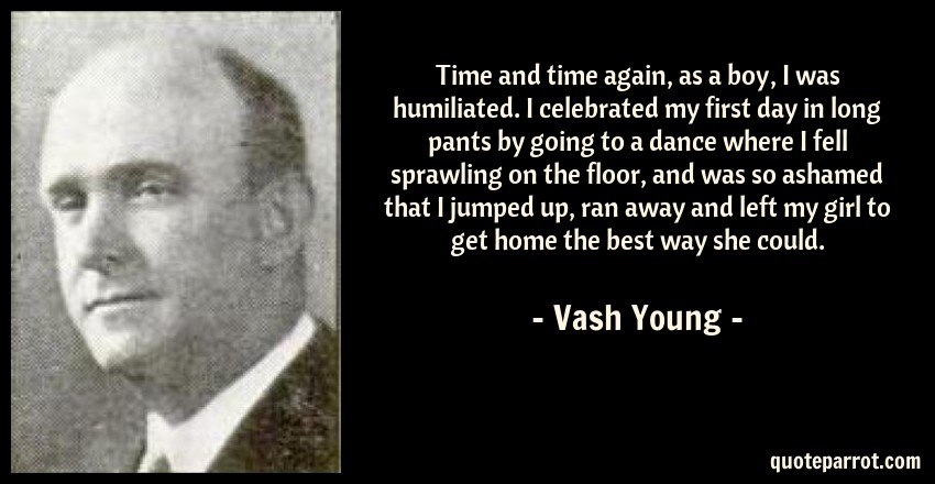 Vash Young Quote: Time and time again, as a boy, I was humiliated. I celebrated my first day in long pants by going to a dance where I fell sprawling on the floor, and was so ashamed that I jumped up, ran away and left my girl to get home the best way she could.
