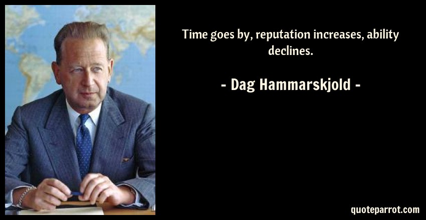 Dag Hammarskjold Quote: Time goes by, reputation increases, ability declines.