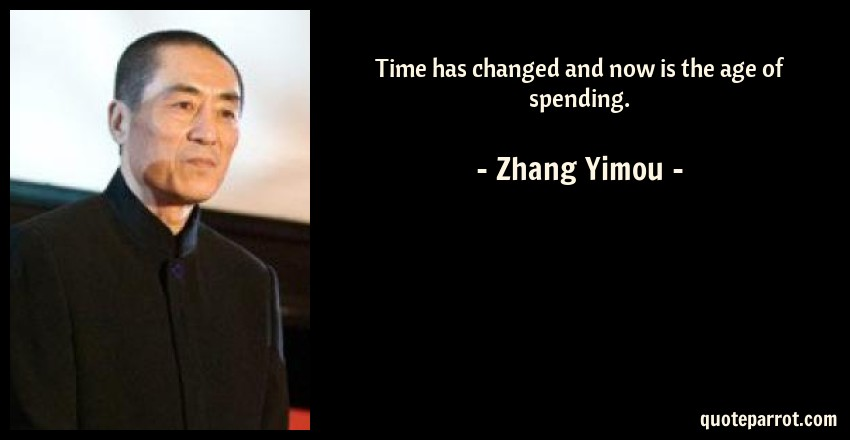 Zhang Yimou Quote: Time has changed and now is the age of spending.