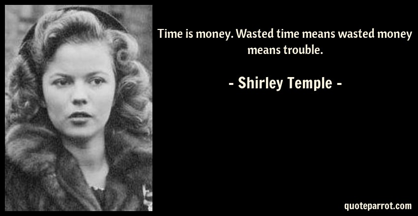 Shirley Temple Quote: Time is money. Wasted time means wasted money means trouble.