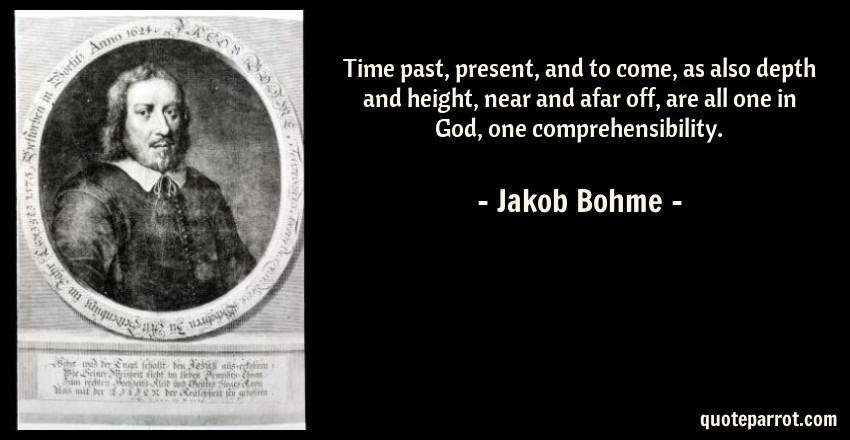 Jakob Bohme Quote: Time past, present, and to come, as also depth and height, near and afar off, are all one in God, one comprehensibility.