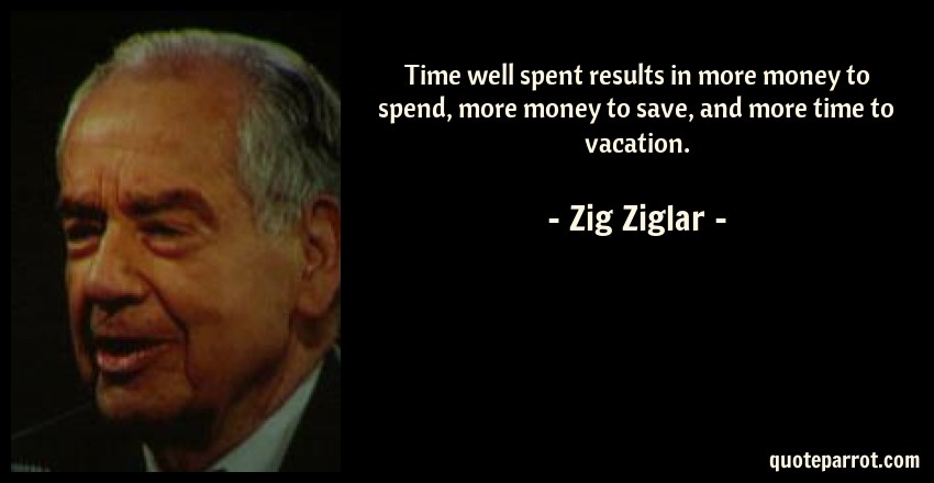 Zig Ziglar Quote: Time well spent results in more money to spend, more money to save, and more time to vacation.