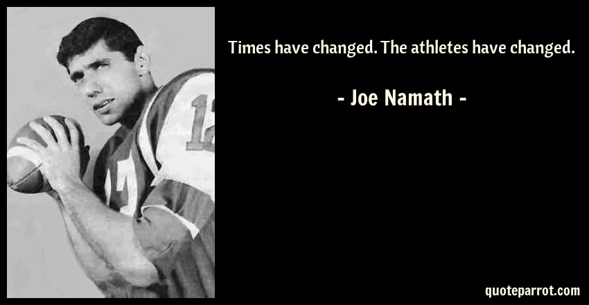 Joe Namath Quote: Times have changed. The athletes have changed.