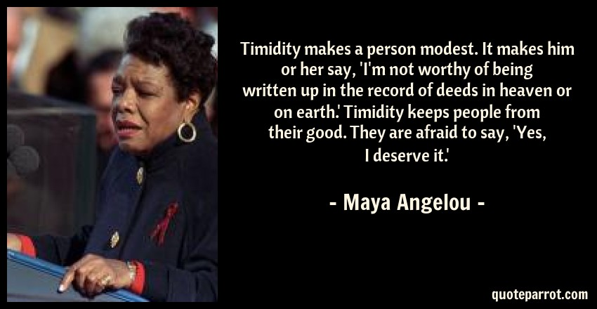 Maya Angelou Quote: Timidity makes a person modest. It makes him or her say, 'I'm not worthy of being written up in the record of deeds in heaven or on earth.' Timidity keeps people from their good. They are afraid to say, 'Yes, I deserve it.'