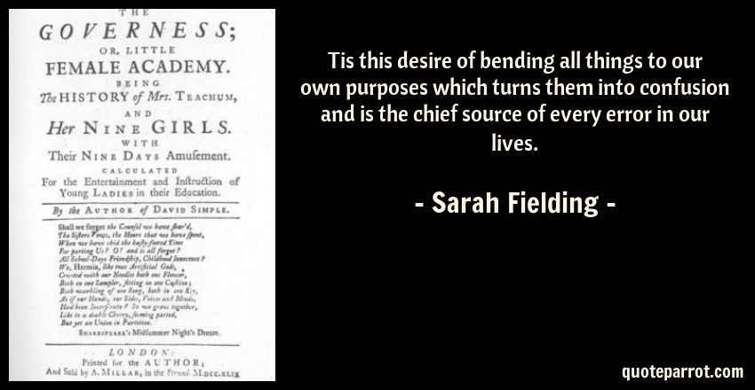 Sarah Fielding Quote: Tis this desire of bending all things to our own purposes which turns them into confusion and is the chief source of every error in our lives.