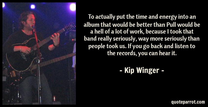 Kip Winger Quote: To actually put the time and energy into an album that would be better than Pull would be a hell of a lot of work, because I took that band really seriously, way more seriously than people took us. If you go back and listen to the records, you can hear it.