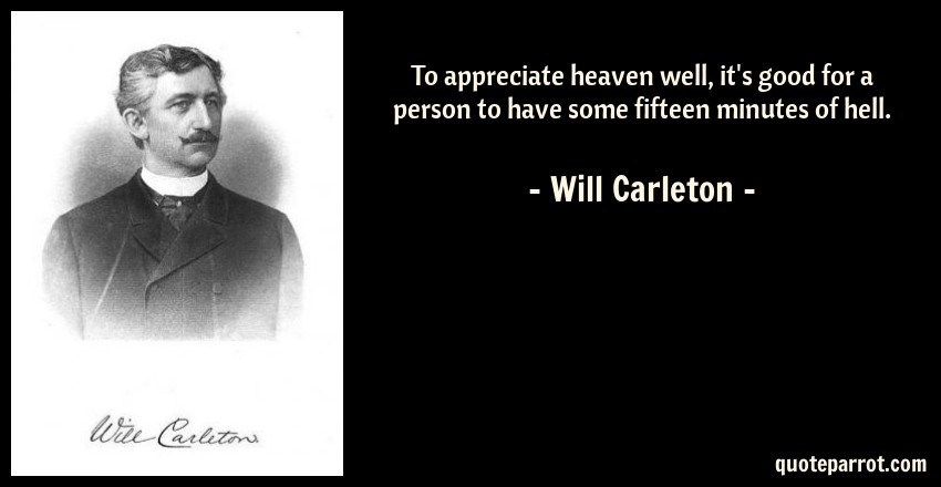 Will Carleton Quote: To appreciate heaven well, it's good for a person to have some fifteen minutes of hell.