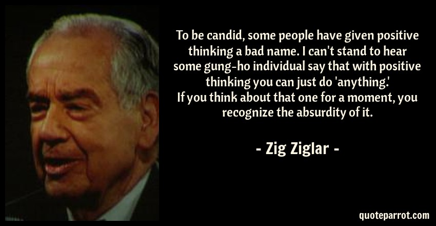 Zig Ziglar Quote: To be candid, some people have given positive thinking a bad name. I can't stand to hear some gung-ho individual say that with positive thinking you can just do 'anything.' If you think about that one for a moment, you recognize the absurdity of it.