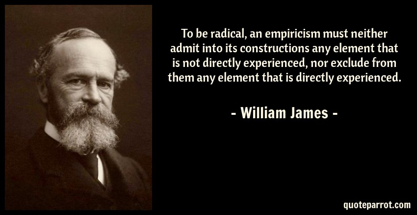 William James Quote: To be radical, an empiricism must neither admit into its constructions any element that is not directly experienced, nor exclude from them any element that is directly experienced.