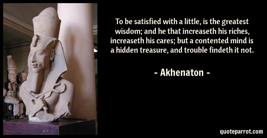 Akhenaton Quote: To be satisfied with a little, is the greatest wisdom; and he that increaseth his riches, increaseth his cares; but a contented mind is a hidden treasure, and trouble findeth it not.