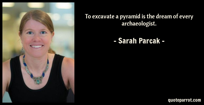 Sarah Parcak Quote: To excavate a pyramid is the dream of every archaeologist.