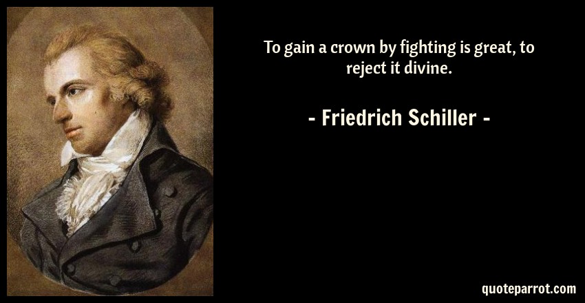 Friedrich Schiller Quote: To gain a crown by fighting is great, to reject it divine.
