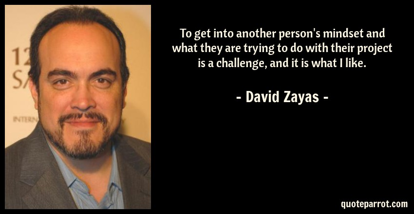 David Zayas Quote: To get into another person's mindset and what they are trying to do with their project is a challenge, and it is what I like.