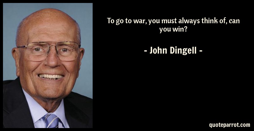 John Dingell Quote: To go to war, you must always think of, can you win?