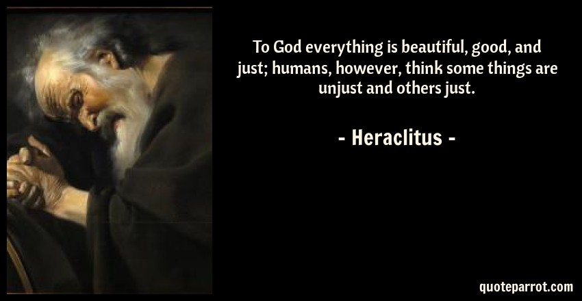 Heraclitus Quote: To God everything is beautiful, good, and just; humans, however, think some things are unjust and others just.