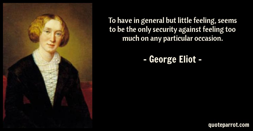 George Eliot Quote: To have in general but little feeling, seems to be the only security against feeling too much on any particular occasion.