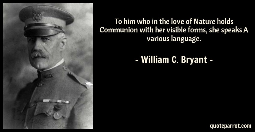 William C. Bryant Quote: To him who in the love of Nature holds Communion with her visible forms, she speaks A various language.