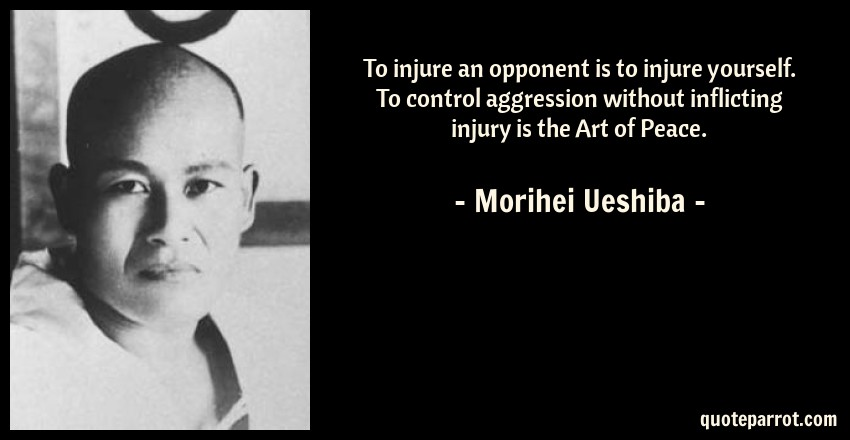 Morihei Ueshiba Quote: To injure an opponent is to injure yourself. To control aggression without inflicting injury is the Art of Peace.