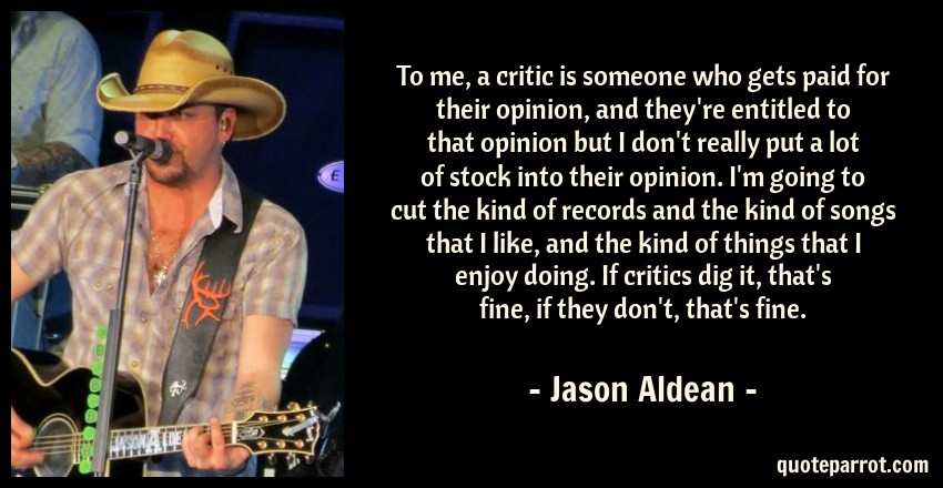Jason Aldean Quote: To me, a critic is someone who gets paid for their opinion, and they're entitled to that opinion but I don't really put a lot of stock into their opinion. I'm going to cut the kind of records and the kind of songs that I like, and the kind of things that I enjoy doing. If critics dig it, that's fine, if they don't, that's fine.
