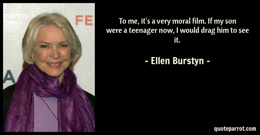Ellen Burstyn Quote: To me, it's a very moral film. If my son were a teenager now, I would drag him to see it.