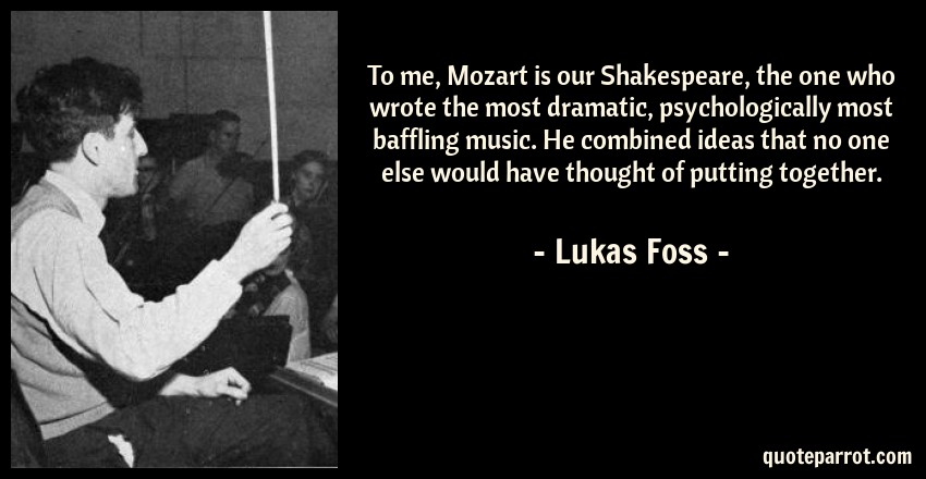 Lukas Foss Quote: To me, Mozart is our Shakespeare, the one who wrote the most dramatic, psychologically most baffling music. He combined ideas that no one else would have thought of putting together.