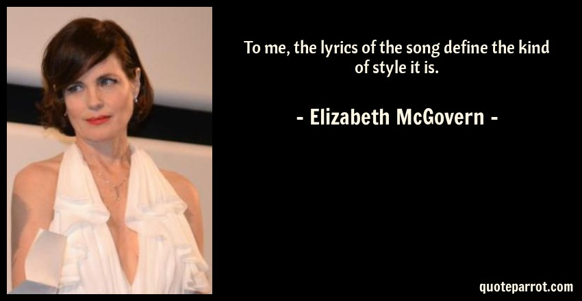 Elizabeth McGovern Quote: To me, the lyrics of the song define the kind of style it is.