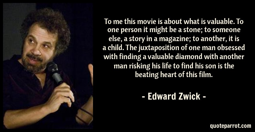 Edward Zwick Quote: To me this movie is about what is valuable. To one person it might be a stone; to someone else, a story in a magazine; to another, it is a child. The juxtaposition of one man obsessed with finding a valuable diamond with another man risking his life to find his son is the beating heart of this film.
