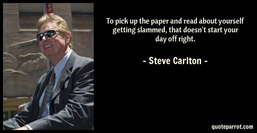 Steve Carlton Quote: To pick up the paper and read about yourself getting slammed, that doesn't start your day off right.