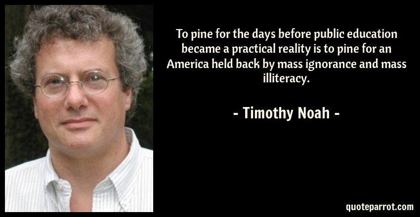 Timothy Noah Quote: To pine for the days before public education became a practical reality is to pine for an America held back by mass ignorance and mass illiteracy.