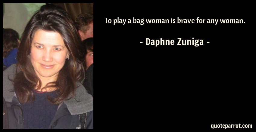 Daphne Zuniga Quote: To play a bag woman is brave for any woman.