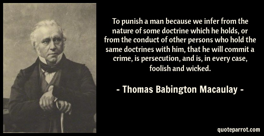 Thomas Babington Macaulay Quote: To punish a man because we infer from the nature of some doctrine which he holds, or from the conduct of other persons who hold the same doctrines with him, that he will commit a crime, is persecution, and is, in every case, foolish and wicked.