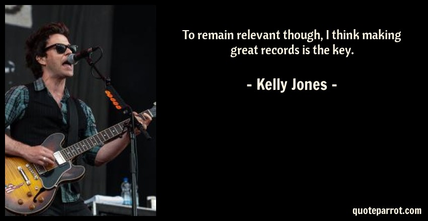 Kelly Jones Quote: To remain relevant though, I think making great records is the key.
