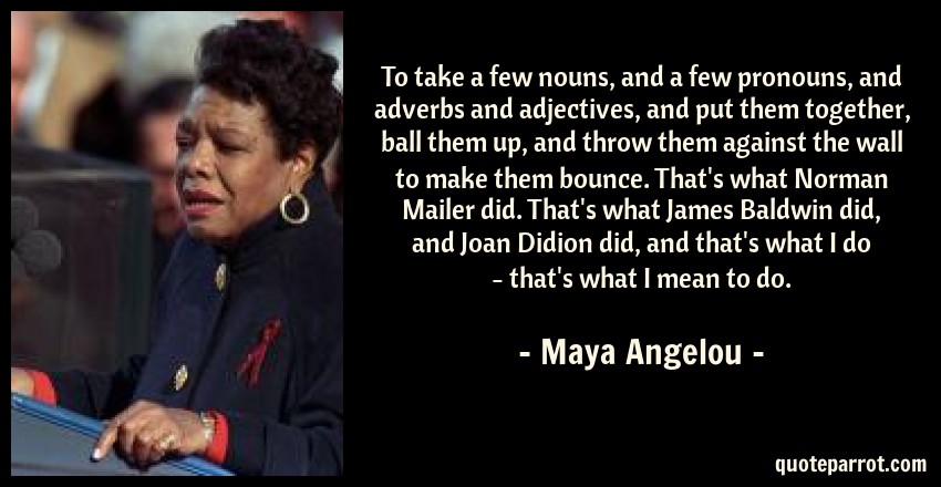 Maya Angelou Quote: To take a few nouns, and a few pronouns, and adverbs and adjectives, and put them together, ball them up, and throw them against the wall to make them bounce. That's what Norman Mailer did. That's what James Baldwin did, and Joan Didion did, and that's what I do - that's what I mean to do.
