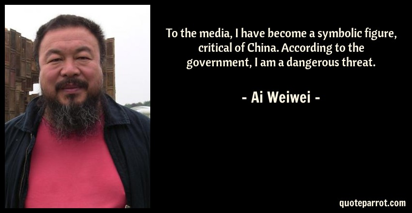 Ai Weiwei Quote: To the media, I have become a symbolic figure, critical of China. According to the government, I am a dangerous threat.