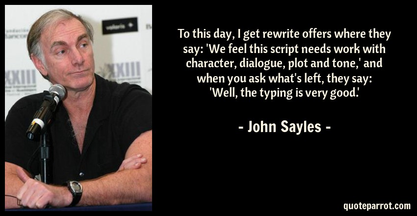 John Sayles Quote: To this day, I get rewrite offers where they say: 'We feel this script needs work with character, dialogue, plot and tone,' and when you ask what's left, they say: 'Well, the typing is very good.'