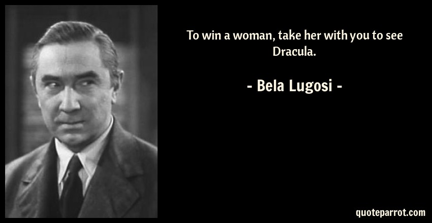 Bela Lugosi Quote: To win a woman, take her with you to see Dracula.