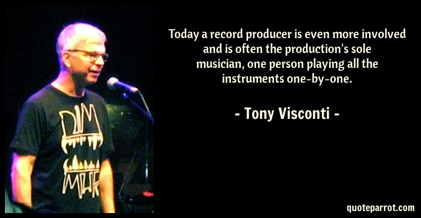 Tony Visconti Quote: Today a record producer is even more involved and is often the production's sole musician, one person playing all the instruments one-by-one.