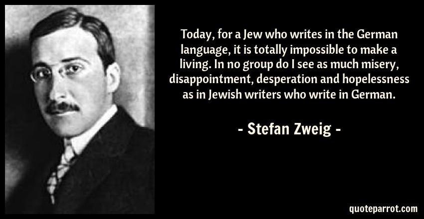 Stefan Zweig Quote: Today, for a Jew who writes in the German language, it is totally impossible to make a living. In no group do I see as much misery, disappointment, desperation and hopelessness as in Jewish writers who write in German.