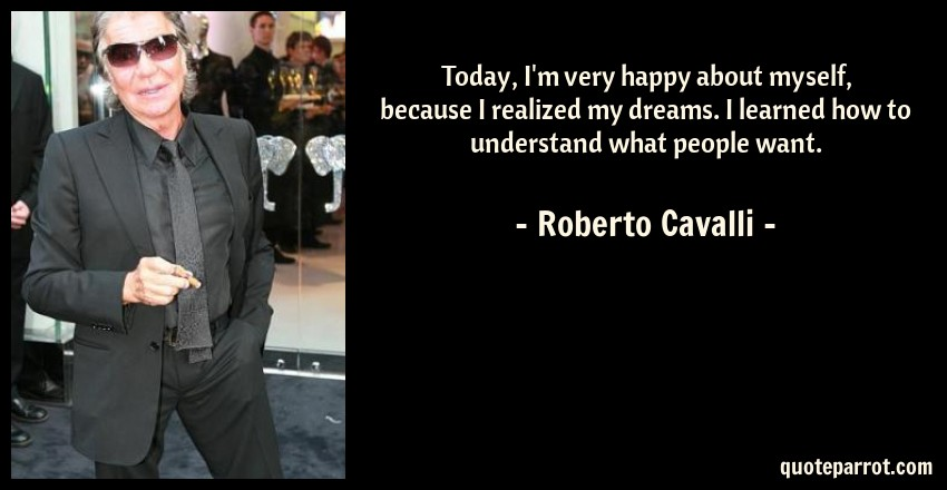 Roberto Cavalli Quote: Today, I'm very happy about myself, because I realized my dreams. I learned how to understand what people want.